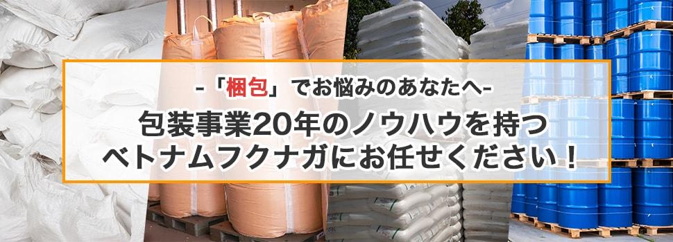 「梱包」でお悩みのあなたへ 包装事業20年のノウハウを持つベトナムフクナガにお任せください!