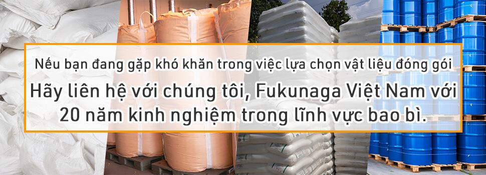 Nếu bạn đang gặp khó khăn trong việc lựa chọn vật tư- vật liệu đóng gói, bao bì - Hãy liên hệ với chúng tôi, Fukunaga Việt Nam với 20 năm kinh nghiệm trong lĩnh vực bao bì.