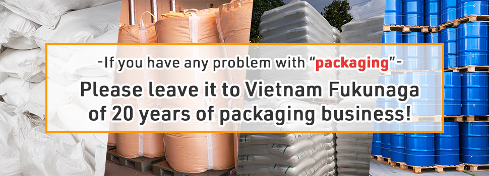 "If you have any problem with ""packaging"", please leave it to Vietnam Fukunaga of 20 years of packaging business!"