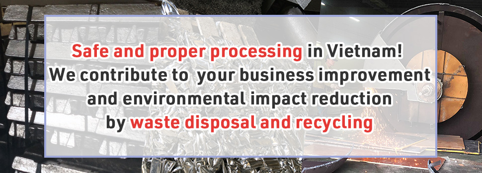 Safe and proper processing in Vietnam! We contribute to your business improvement and environmental impact reduction by waste disposal and recycling
