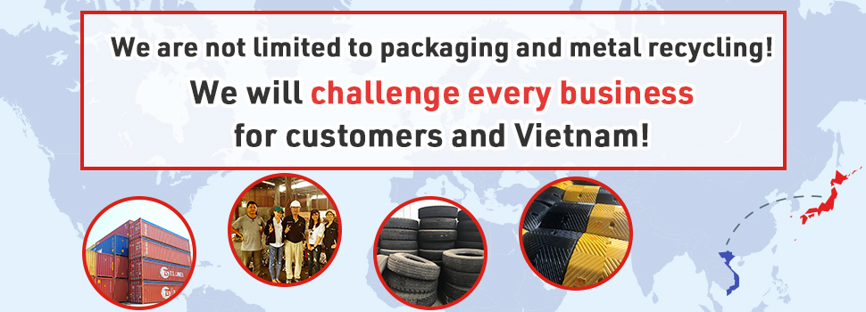 We are not limited to packaging and metal recycling! We will challenge every business for customers and Vietnam!
