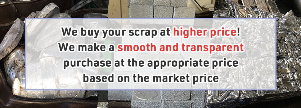 We buy your scrap at higher price! We make a smooth and transparent purchase at the appropriate price based on the market price