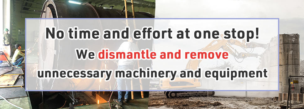 No time and effort at one stop! We dismantle and remove unnecessary machinery and equipment